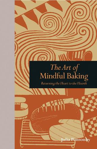 The Art of Mindful Baking: Returning the Heart to the Hearth - Mindfulness series (Hardback)