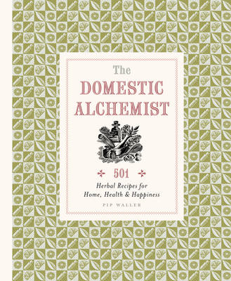 The Domestic Alchemist: 501 Herbal Recipes for Home, Health & Happiness (Hardback)