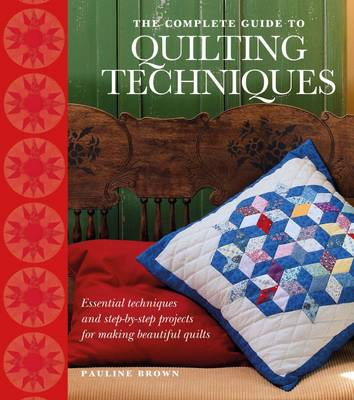The Complete Guide to Quilting Techniques: Essential Techniques and Step-by-step Projects for Making Beautiful Quilts (Hardback)