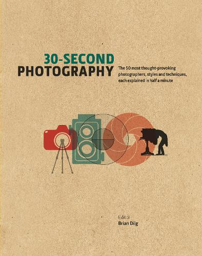 30-Second Photography: The 50 Most Thought-Provoking Photographers, Styles and Techniques, Each Explained in Half a Minute (Hardback)