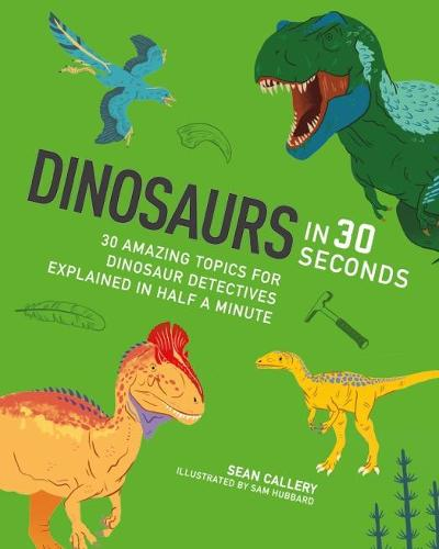 Dinosaurs in 30 Seconds: 30 fascinating topics for dinosaur detectives, explained in half a minute - Kids 30 Second (Paperback)
