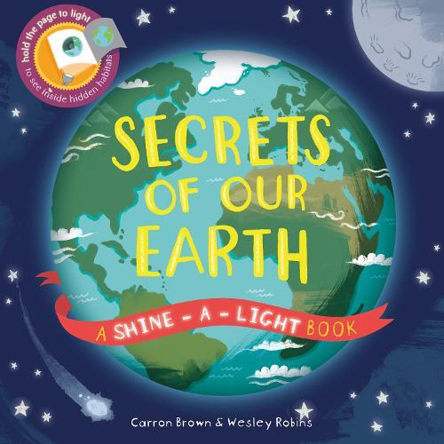 Secrets of Our Earth: A Shine-a-Light Book - Shine-A-Light (Hardback)