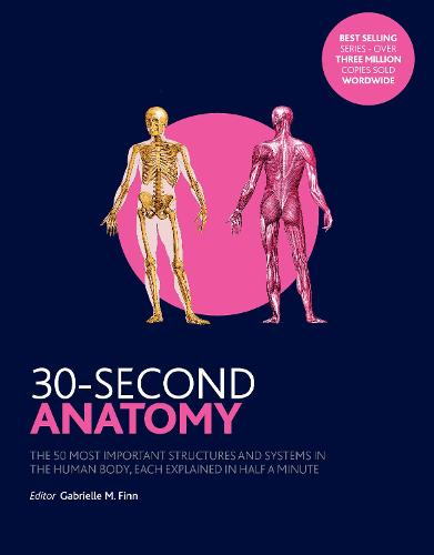 30-Second Anatomy: The 50 Most Important Structures and Systems in the Human Body, Each Explained in Half a Minute - 30 Second (Paperback)