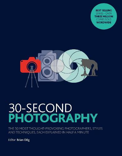 30-Second Photography: The 50 most thought-provoking  photographers, styles and techniques, each explained in half a minute - 30 Second (Paperback)