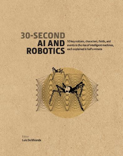 30-Second AI & Robotics: 50 key notions, fields, and events in the rise of intelligent machines, each explained in half a minute - 30 Second (Hardback)