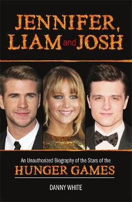 Jennifer, Liam and Josh: An Unauthorized Biography of the Stars of The Hunger Games (Hardback)