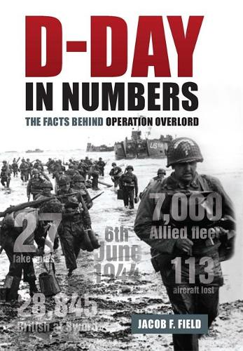 D-Day in Numbers: The facts behind Operation Overlord (Hardback)