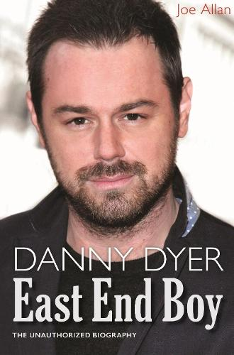 Danny Dyer: East End Boy: The Unauthorized Biography (Hardback)
