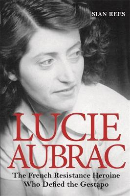 Lucie Aubrac: The French Resistance Heroine Who Defied the Gestapo (Hardback)