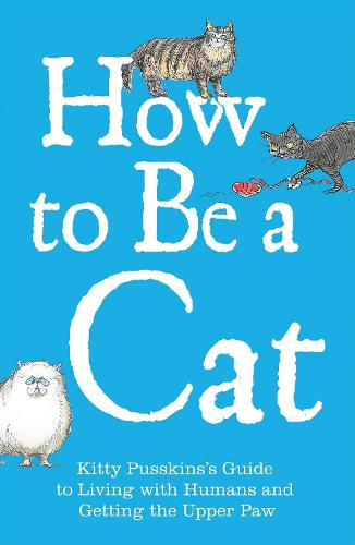 How to Be a Cat: Kitty Pusskin's Guide to Living with Humans and Getting the Upper Paw (Hardback)