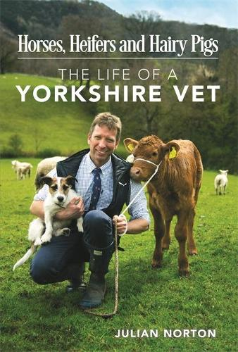 Horses, Heifers and Hairy Pigs: The Life of a Yorkshire Vet (Hardback)