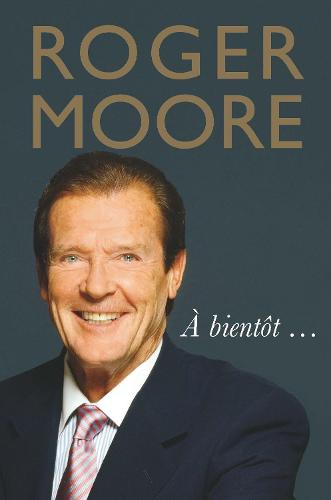 Roger Moore: A bientot... (Hardback)