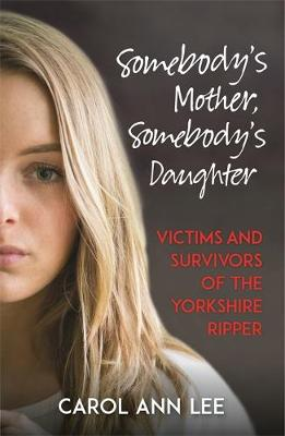 Somebody's Mother, Somebody's Daughter: Victims and Survivors of the Yorkshire Ripper (Paperback)