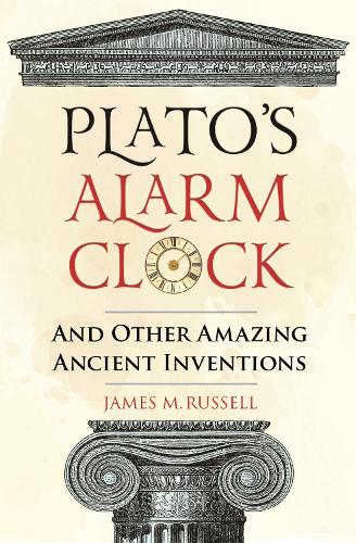 Plato's Alarm Clock: And Other Amazing Ancient Inventions (Hardback)
