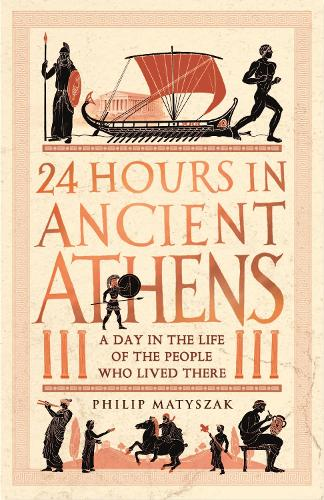 24 Hours in Ancient Athens: A Day in the Life of the People Who Lived There - 24 Hours in Ancient History (Hardback)