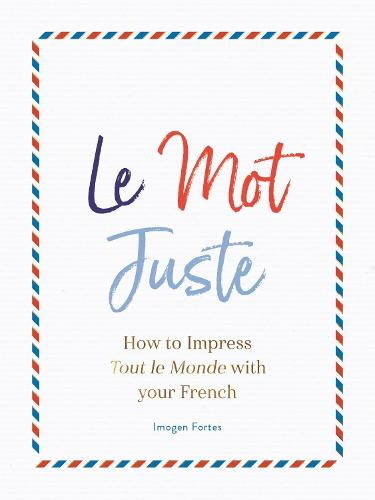 Le Mot Juste: How to Impress Tout le Monde with Your French (Hardback)