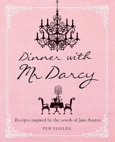 Dinner with Mr Darcy: Recipes Inspired by the Novels and Letters of Jane Austen (Hardback)