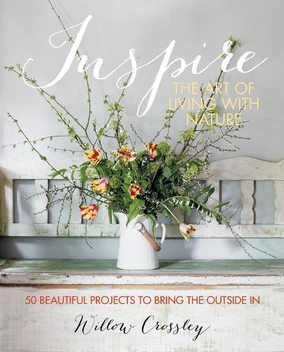 Inspire: The Art of Living with Nature: 50 Beautiful Projects to Bring the Outside in (Hardback)