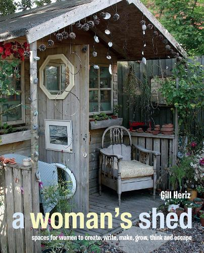 A Woman's Shed: Spaces for Women to Create, Write, Make, Grow, Think, and Escape (Hardback)