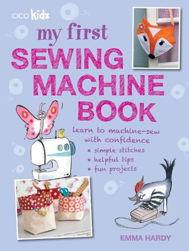 My First Sewing Machine Book: 35 Fun and Easy Projects for Children Aged 7 Years+ (Paperback)