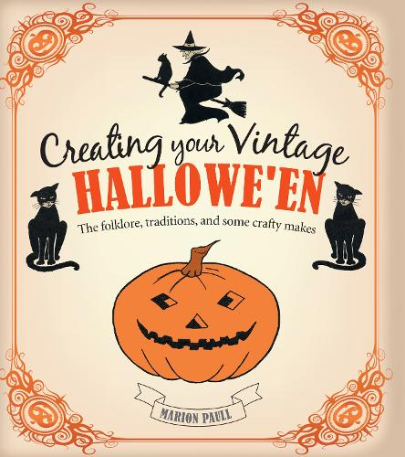 Creating Your Vintage Hallowe'en: The Folklore, Traditions, and Some Crafty Makes (Hardback)