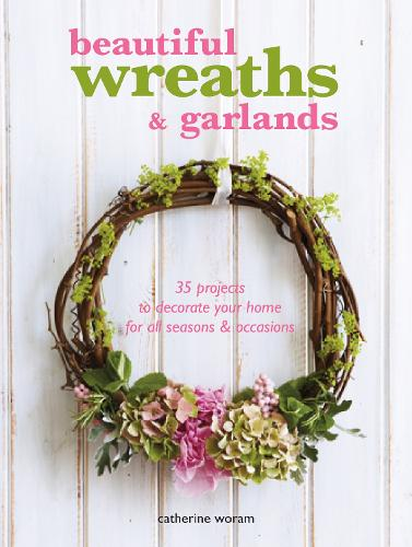 Beautiful Wreaths and Garlands: 35 Projects to Decorate Your Home for All Seasons & Occasions (Paperback)