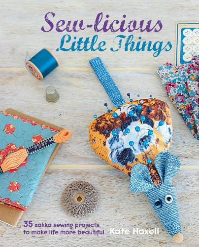 Sew-licious Little Things: 35 Zakka Sewing Projects to Make Life More Beautiful (Hardback)