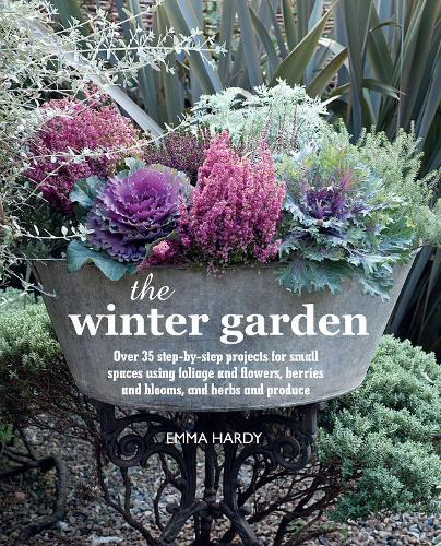 The Winter Garden: Over 35 Step-by-Step Projects for Small Spaces Using Foliage and Flowers, Berries and Blooms, and Herbs and Produce (Hardback)