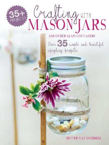Crafting with Mason Jars and other Glass Containers: Over 35 Simple and Beautiful Upcycling Projects (Paperback)