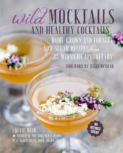 Wild Mocktails and Healthy Cocktails: Home-Grown and Foraged Low-Sugar Recipes from the Midnight Apothecary (Hardback)