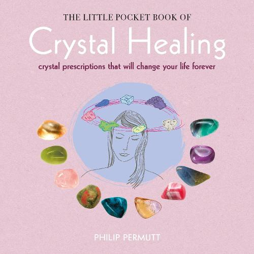 The Little Pocket Book of Crystal Healing: Crystal Prescriptions That Will Change Your Life Forever (Paperback)