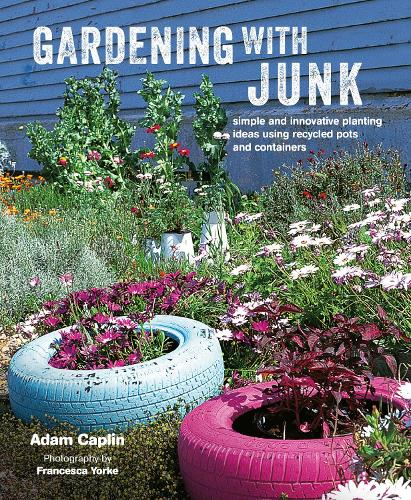 Gardening with Junk: Simple and Innovative Planting Ideas Using Recycled Pots and Containers (Hardback)