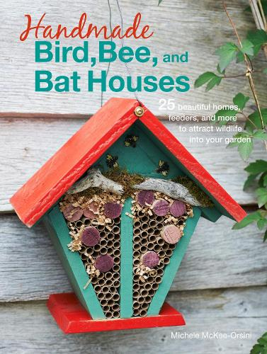 Handmade Bird, Bee, and Bat Houses: 25 Beautiful Homes, Feeders, and More to Attract Wildlife into Your Garden (Paperback)