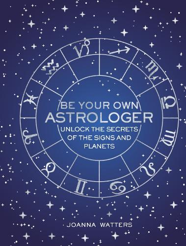 Be Your Own Astrologer: Unlock the Secrets of the Signs and Planets (Hardback)