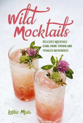 Wild Mocktails: Delicious Mocktails Using Home-Grown and Foraged Ingredients (Hardback)
