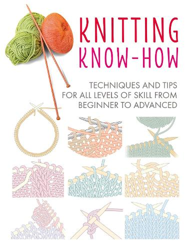 Knitting Know-How: Techniques and Tips for All Levels of Skill from Beginner to Advanced (Paperback)