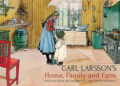 Carl Larsson's Home, Family and Farm: Paintings from the Swedish Arts and Crafts Movement (Hardback)