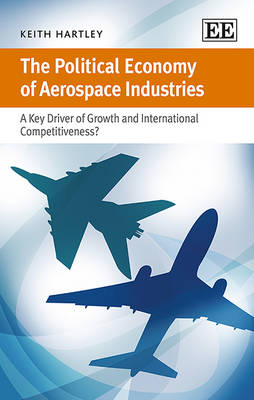 The Political Economy of Aerospace Industries: A Key Driver of Growth and International Competitiveness? (Hardback)