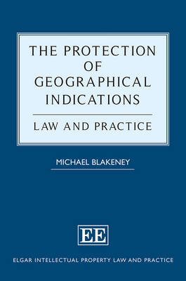 The Protection of Geographical Indications: Law and Practice - Elgar Intellectual Property Law and Practice Series (Hardback)