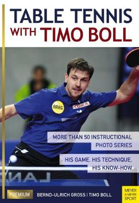 Table Tennis with Timo Boll: More Than 50 Instructional Photo Series. His Game, His Technique, His Know-How (Paperback)