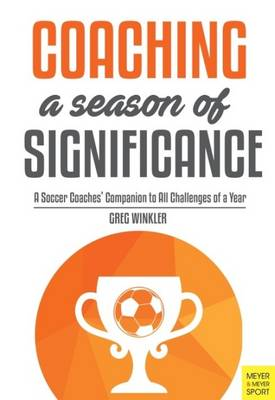 Coaching a Season of Significance: A Soccer Coaches' Companion to All Challenges of a Year (Paperback)