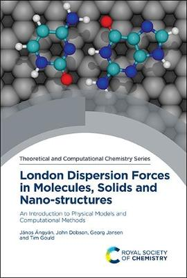London Dispersion Forces in Molecules, Solids and Nano-Structures: An Introduction to Physical Models and Computational Methods (Hardback)