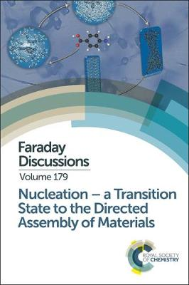 Nucleation: A Transition State to the Directed Assembly of Materials: Faraday Discussion 179 - Faraday Discussions (Hardback)