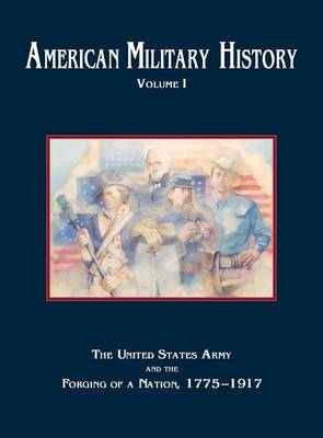 American Military History, Volume 1: The United States Army and the Forging of a Nation, 1775-1917 (Hardback)