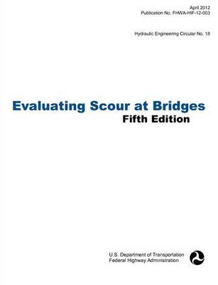 Evaluating Scour at Bridges (Fifth Edition). Hydraulic Engineering Circular No. 18. Publication No. Fhwa-Hif-12-003 (Paperback)
