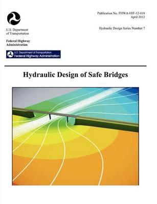 Hydraulic Design of Safe Bridges. Hydraulic Design Series Number 7. Fhwa-Hif-12-018. (Paperback)