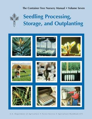 The Container Tree Nursery Manual Volume 7: Seedling Processing, Storage and Outplanting (Agriculture Handbook 674) (Paperback)