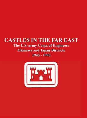 Castles in the Far East: The U.S. Army Corps of Engineers Okinawa and Japan Districts 1945 - 1990 (Hardback)