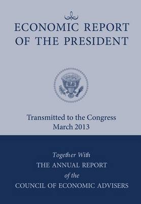Economic Report of the President, Transmitted to the Congress March 2013 Together with the Annual Report of the Council of Economic Advisors (Paperback)
