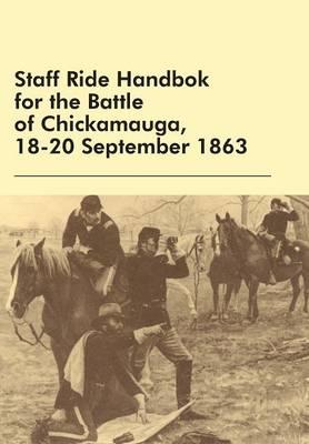 Staff Ride Handbok for the Battle of Chickamauga, 18-20 September 1863 (Paperback)